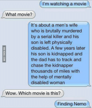 Dad, Finding Nemo, and Wow: I'm watching a movie  What movie?  It's about a men's wife  who is brutally murdered  by a serial killer and his  son is left physically  disabled. A few years later  his son is kidnapped and  the dad has to track and  chase the kidnapper  thousands of miles with  the help of mentally  disabled woman  Wow. Which movie is this?  Finding Nemo Finding nemo