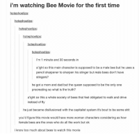 https://t.co/VQSRLsP9hP: i'm watching Bee Movie for the first time  hotephoetips:  hotephoetips  hotephoetips:  hotephoetips:  hotephoetips  hotephoetips:  i'm 1 minute and 30 seconds in  a'ight so this main character is supposed to be a male bee but he uses a  pencil sharpener to sharpen his stinger but male bees don't have  stingers?  he got a mom and dad but the queen supposed to be the only one  procreating so what is the truth?  a'ight so this a whole society of bees that feel obligated to walk and drive  instead of fly  he just became disillusioned with the capitalist system it's bout to be some shit  you'd figure this movie would have more woman characters considering as how  female bees are the ones who do all the work but ok  i know too much about bees to watch this movie https://t.co/VQSRLsP9hP