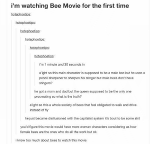 Are they a beeologist?: i'm watching Bee Movie for the first time  hotephoetips:  hotephoetips  hotephoetips  hotephoetips  hotephoetips:  i'm 1 minute and 30 seconds in  a'ight so this main character is supposed to be a male bee but he uses a  pencil sharpener to sharpen his stinger but male bees don't have  stingers?  he got a mom and dad but the queen supposed to be the only one  procreating so what is the truth?  a'ight so this a whole society of bees that feel obligated to walk and drive  instead of fly  he just became disillusioned with the capitalist system it's bout to be some shit  you'd figure this movie would have more woman characters considering as how  female bees are the ones who do all the work but ok  i know too much about bees to watch this movie Are they a beeologist?
