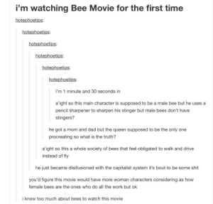 Bee Movie, Dad, and Shit: i'm watching Bee Movie for the first time  hotephoetips  hotephoetips:  hotephoetips  hotephoetips:  hotephoetips:  hotephoetips:  i'm 1 minute and 30 seconds in  a'ight so this main character is supposed to be a male bee but he uses a  pencil sharpener to sharpen his stinger but male bees don't have  stingers?  he got a mom and dad but the queen supposed to be the only one  procreating so what is the truth?  a'ight so this a whole society of bees that feel obligated to walk and drive  instead of fly  he just became disillusioned with the capitalist system it's bout to be some shit  you'd figure this movie would have more woman characters considering as hovw  female bees are the ones who do all the work but ok  i know too much about bees to watch this movie Bee Movie