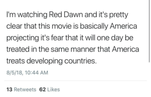 America, Dawn, and Movie: I'm watching Red Dawn and it's pretty  clear that this movie is basically America  projecting it's fear that it will one day be  treated in the same manner that America  treats developing countries.  8/5/18, 10:44 AM  13 Retweets 62 Likes we had it coming