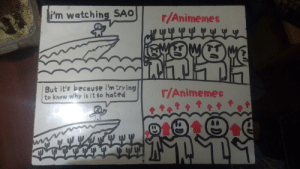 Anime, Memes, and Why: i'm watching SAO  /Animemes  But it's becaU se i'm trying  to know why is it so hated  r/Animemes  91  w EE We need more Hand-Drawn Memes here...