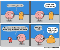 I'm watching you, Fat!  Fat seems to be under control  so I'm going to approve one donut.  HEY! YOU  LIED!  I'll be good!  Enjoy yourself!  May as well  have another!  Heh heh.  theAwkwardyeti com
