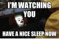 I'M WATCHING  YOU  HAVE ANICE SLEEP NOW Thank you Pennywise 😱😱😱😱😱😱😱  Sweet screams to all......😳😳😳😳💩💩💩💩