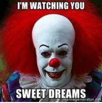 I'M WATCHING YOU  SWEET DREAMS  egenerator.  ne Thank you Pennywise?? 😱😱😱😱😱  Sweet screams to all....😳😳😳😳😳😳💩💩💩💩💩💩