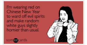 Funny Chinese New Year Memes & Ecards | Someecards: I'm wearing red on  Chinese New Year  to ward off evil spirits  and make random  white guys slightly  hornier than usual.  someecards  ее Funny Chinese New Year Memes & Ecards | Someecards