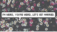 lets get married: I'M WEIRD, YOU'RE WEIRD, LET'S GET MARRIED.