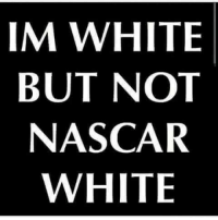 ~That Guy: IM WHITE  BUT NOT  NASCAR  WHITE ~That Guy