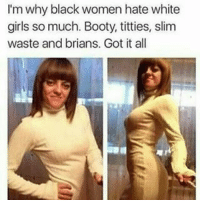 Memes, Titties, and White Girl: I'm why black women hate white  girls so much. Booty, titties, slim  waste and brians. Got it all i need a girl whos smart with brians, what kinda girls\ guys do yall like? COMMENT 👇👇👇👇👇