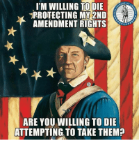 Memes, 2nd Amendment, and 🤖: I'M WILLING TO DIE  PROTECTING MY 2ND  AMENDMENT RIGHTS  NERS  ARE YOU WILLING TO DIE  ATTEMPTING TO TAKE THEM?