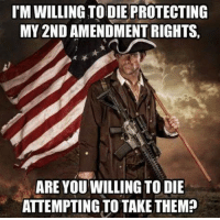 Memes, 2nd Amendment, and 🤖: I'M WILLING TODIE PROTECTING  MY 2ND AMENDMENT RIGHTS  ARE YOU WILLING TO DIE  ATTEMPTING TO TAKE THEM?