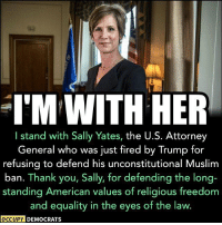 Memes, 🤖, and Attorney General: IM WITH HER  I stand with Sally Yates, the U.S. Attorney  General who was just fired by Trump for  refusing to defend his unconstitutional Muslim  ban. Thank you, Sally, for defending the long-  standing American values of religious freedom  and equality in the eyes of the law.  OCCUPY DEMOCRATS Share if YOU stand with Sally Yates, too.