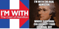 hamilton: IM WITH  The Cast of Hamilton  I'M WITH THE REAL  HAMILTON  WHOSE ELECTORAL  COLLEGE KEPT YOUR  CRIMINAL OUT