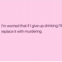 That's a serious concern 🤔😏😂 @thebasicdrunk @thebasicdrunk @thebasicdrunk: I'm worried that if I give up drinking l'1l  replace it with murdering That's a serious concern 🤔😏😂 @thebasicdrunk @thebasicdrunk @thebasicdrunk