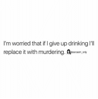 SarcasmOnly: I'm worried that if I give up drinking 'll  replace it with murdering. Aesarcasm, only SarcasmOnly