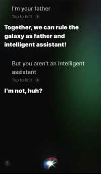 Funny, Huh, and Siri: I'm your father  Tap to Edit>  Together, we can rule the  galaxy as father and  intelligent assistant!  But you aren't an intelligent  assistant  Tap to Edit>  l'm not, huh?