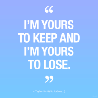 Taylor Swift, Swift, and Taylor: I'M YOURS  TO KEEP AND  I'M YOURS  TO LOSE  - Taylor Swift (So It Goes...)