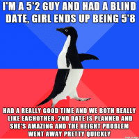 Height complex oh god: IMA 5'2 GUY AND HAD A BLIND  DATE, GIRL ENDS UP BEING 5'8  HAD A REALLY GOOD TIME AND WE BOTH REALLY  LIKE EACHOTHER, 2ND DATE IS PLANNED AND  SHE'S AMAZING AND THE HEIGHT PROBLEM  WENT AWAY  PRETTY QUICKLY  made on imgur Height complex oh god