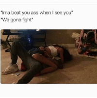 "Ass, Memes, and Fight: ""Ima beat you ass when I see you""  We gone fight"" How it be 😭"