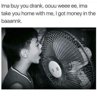 Memes, 🤖, and Drank: Ima buy you drank, oouu weee ee, ima  take you home with me, I got money in the  baaannk  jose martinez Ayeee! 🎤😎😂😂