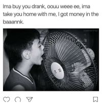 Memes, 🤖, and Drank: Ima buy you drank, oouu weee ee, ima  take you home with me, I got money in the  baaannk  osemartinez DT if you Did This 😩