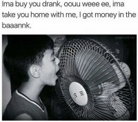 Memes, 🤖, and Drank: Ima buy you drank, oouu weee ee, ima  take you home with me, I got money in the  baaannk  jose martinez 😂😂😂