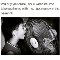 Money, Home, and Dank Memes: Ima buy you drank, oouu weee ee, ima  take you home with me, I got money in the  baaannk.  josemartinez Who else done this tho? 😂