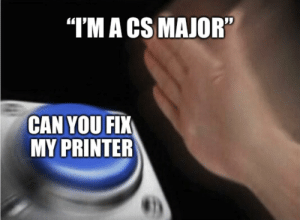 """At this point you say yes and start cutting random wires: """"I'MA CS MAJOR""""  CAN YOU FIK  MY PRINTER At this point you say yes and start cutting random wires"""