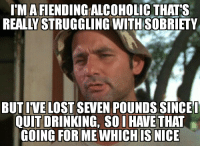 Fiending: I'MA FIENDING ALCOHOLIC THAT'S  REALLY STRUGGLING WITHSOBRIETY  1  BUT IVE LOST SEVEN POUNDS SINCEL  QUIT DRINKING, SO I HAVE THAT  GOING FOR ME WHICH IS NICE