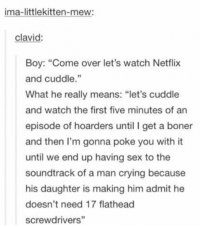 "Boner, Come Over, and Crying: ima-littlekitten-mew  clavid:  Boy: ""Come over let's watch Netflix  and cuddle.""  What he really means: ""let's cuddle  and watch the first five minutes of an  episode of hoarders until I get a boner  and then I'm gonna poke you with it  until we end up having sex to the  soundtrack of a man crying because  his daughter is making him admit he  doesn't need 17 flathead  screwdrivers""  2 translating male speech patterns https://t.co/XtRaYda07h"