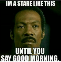 stare: IMA STARE LIKE THIS  UNTIL YOU  SAY GOOD MORNING.