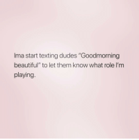 """Beautiful, Texting, and Zero: Ima start texting dudes """"Goodmorning  beautiful"""" to let them know what role I'm  playing. Either I wear the pants or no one wears pants ( @zero_fucksgirl )"""