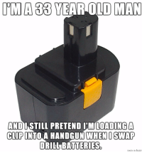 Because I'll never grow up!: IMA YEAR OLD MAN  AND  I STILL PRETEND IM LOADING A  CLIP  INTO A HANDGUN WHEN I SWAP  DRILL BATTERIES Because I'll never grow up!