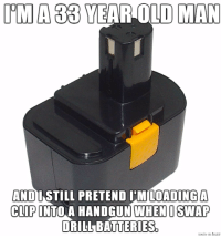 Funny, Growing Up, and Old Man: IMA YEAR OLD MAN  AND  I STILL PRETEND IM LOADING A  CLIP  INTO A HANDGUN WHEN I SWAP  DRILL BATTERIES Because I'll never grow up.
