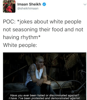 Food, Lmao, and Target: Imaan Sheikh  @sheikhimaan  POC: *jokes about white people  not seasoning their food and not  having rhythm*  White people:  Have you ever been hated or discriminated against?  I have. l've been protested and demonstrated against. raychjackson: lmao yo