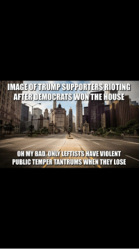 Bad, House, and Jobs: IMAG  PPORTERS RIOTING  AFTER DEMOPRATS WONTHE HOUSE  OH MY BAD, ONLY LEFTISTS HAVE VIOLENT  PUBLIC TEMPER TANTRUMS WHEN THEY LOSE