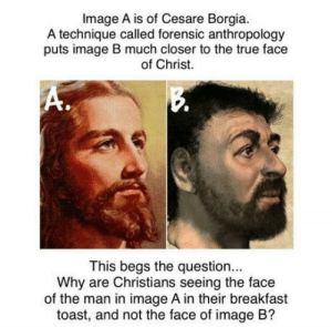 True, Breakfast, and Free: Image A is of Cesare Borgia.  A technique called forensic anthropology  puts image B much closer to the true face  of Christ.  This begs the question.  Why are Christians seeing the face  of the man in image A in their breakfast  toast, and not the face of image B? Im a free thinker