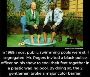 have a happy friday :): Image Credit: Biography  In 1969, most public swimming pools were still  segregated. Mr. Rogers invited a black police  officer on his show to cool their feet together in  a plastic wading pool. By doing so, the 2  gentlemen broke a major color barrier. have a happy friday :)