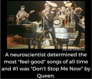 "Hard to be mad when you're having such a good time: Image Credit musictelevision  A neuroscientist determined the  most ""feel-good"" songs of all time  and #1 was ""Don't Stop Me Now"" by  Queen. Hard to be mad when you're having such a good time"