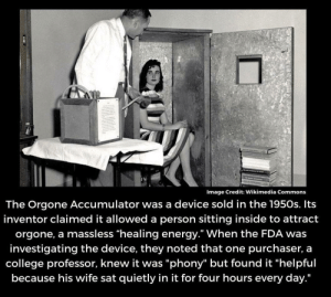 "Clever professor: Image Credit: Wikimedia Commons  The Orgone Accumulator was a device sold in the 1950s. Its  inventor claimed it allowed a person sitting inside to attract  orgone, a massless ""healing energy."" When the FDA was  investigating the device, they noted that one purchaser, a  college professor, knew it was ""phony"" but found it ""helpful  because his wife sat quietly in it for four hours every day."" Clever professor"
