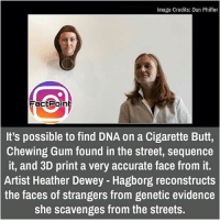 did you know fact point , education amazing dyk unknown facts daily facts💯 didyouknow follow follow4follow f4f factpoint instafact awesome world worldfacts like like4ike tag friends Don't forget to tag your friends 🤘: Image Credits: Dan Phiffer  Fact Point  It's possible to find DNA on a Cigarette Butt,  Chewing Gum found in the street, sequence  it, and 3D print a very accurate face from it.  Artist Heather Dewey Hagborg reconstructs  the faces of strangers from genetic evidence  she scavenges from the streets. did you know fact point , education amazing dyk unknown facts daily facts💯 didyouknow follow follow4follow f4f factpoint instafact awesome world worldfacts like like4ike tag friends Don't forget to tag your friends 🤘