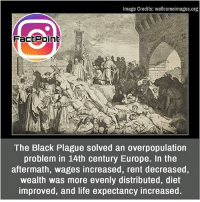 Ohh 😯 did you know fact point , education amazing dyk unknown facts daily facts💯 didyouknow follow follow4follow earth science commonsense f4f factpoint instafact awesome world worldfacts like like4ike tag friends Don't forget to tag your friends 👍: Image Credits: wellcomeimages.org  FactPoint  The Black Plague solved an overpopulation  problem in 14th century Europe. In the  aftermath, wages increased, rent decreased,  wealth was more evenly distributed, diet  improved, and life expectancy increased. Ohh 😯 did you know fact point , education amazing dyk unknown facts daily facts💯 didyouknow follow follow4follow earth science commonsense f4f factpoint instafact awesome world worldfacts like like4ike tag friends Don't forget to tag your friends 👍