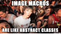 My boss asked me to explain how memes work: IMAGE MACROS  ARE LIKE ABSTRACT CLASSES  made on imgur My boss asked me to explain how memes work