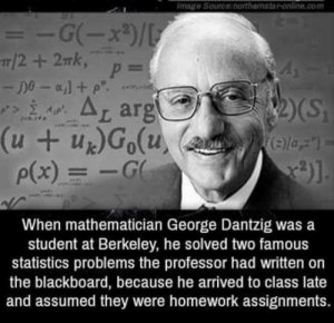 Blackboard, Image, and Homework: Image Source:northamstar-online.com  t ar  p(x)G  When mathematician George Dantzig was a  student at Berkeley, he solved two famous  statistics problems the professor had written on  the blackboard, because he arrived to class late  and assumed they were homework assignments. Like a boss
