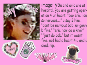 """Fucking, God, and Heart: image: you and eric are at  hospital. you are getting oper-  ation 4 ur heart. """"o00 eric i am  so nervous...."""" u say 2 him.  """"dont be nervous bab, ur gonno  b fine."""" """"eric how do u kno?""""  """"just do bab."""" but it wasnt  fine. no1 had a heart 4 u and u  died. rip.  FEMINIST  STA  OFFE  PUGS oh dear fucking god"""