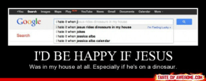 I'd Be Happy If Jesushttp://omg-humor.tumblr.com: Images Maps Play NEW  +You  Search  YouTube  Gmail Documents  Calendar  More  News  Google  i hate it when jesus rides dinosaurs in my house  i hate it when jesus rides dinosaurs in my house  i hate it when jokes  i hate it when jessica alba  i hate it when jessica alba calendar  I'm Feeling Lucky  Search  I'D BE HAPPY IF JESUS  Was in my house at all. Especially if he's on a dinosaur.  TASTE OF AWESOME.COM I'd Be Happy If Jesushttp://omg-humor.tumblr.com