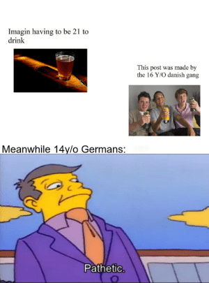 I have to be 18 to drink, tough: Imagin having to be 21 to  drink  This post was made by  the 16 Y/O danish gang  Meanwhile 14y/o Germans:  Pathetic. I have to be 18 to drink, tough