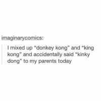 """now this is the kinda shit that makes me laugh: imaginarycomics  I mixed up """"donkey kong"""" and """"king  kong"""" and accidentally said """"kinky  dong"""" to my parents today now this is the kinda shit that makes me laugh"""