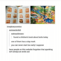 Ironic, Book, and Today: imaginarycomics:  someactorkid:  eatmashimaro:  found a children's book about butts today  one of them has a slap mark  you can never start too early I suppose  have people on this website forgotten that spanking  isn't always an erotic act