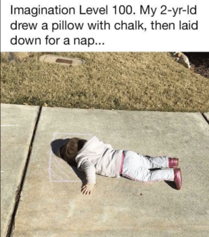 That's sweet: Imagination Level 100. My 2-yr-ld  drew a pillow with chalk, then laid  down for a nap... That's sweet